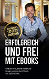 ERFOLGREICH UND FREI MIT EBOOKS: Geld verdienen, Experte werden und Kunden gewinnen durch Ebooks und Taschenbücher