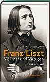 Franz Liszt: Visionär und Virtuose - Jan Jiracek von Arnim