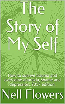 The Story of My Self: How to survive trauma and overcome anorexia, shame and depression. 2017 edition. (English Edition) de [Flowers, Nell]