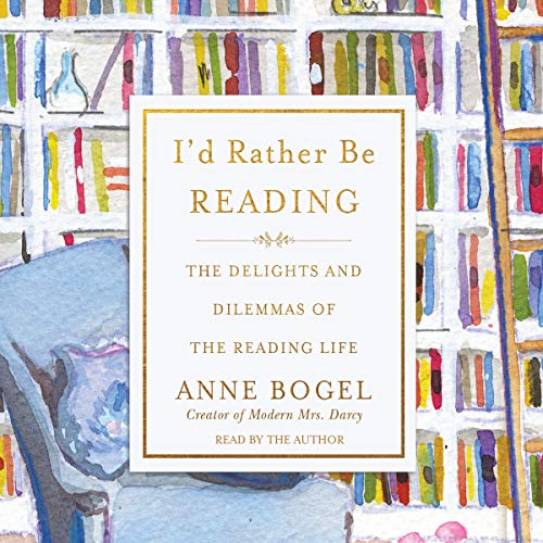 I'd Rather Be Reading: The Delights and Dilemmas of the Reading Life Id Audio