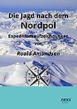 Die Jagd nach dem Nordpol: Expeditionsaufzeichnungen - Roald Amundsen