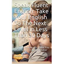 Speak Fluent English: Take Your English To The Next Level In Less Than 30 Days: 1000+ Examples To Make You a Confident English Speaker (English Edition)