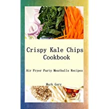 Crispy Kale Chips Cookbook: Air Fryer Party Meatballs Recipes (English Edition)