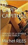 LE CAPITAL CAPITULE: DEROUTE DE LA BANQUE EN VOTRE FAVEUR...