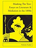 Masking the Text: Essays on Literature and Mediation in the 1890s (Essays on 1890s Print Culture)