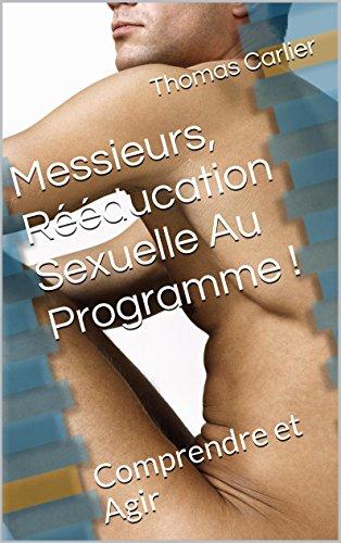 Messieurs, Rééducation Sexuelle Au Programme !: Comprendre et Agir