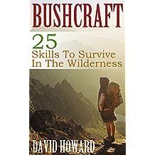 Bushcraft: 25 Skills To Survive In The Wilderness: (Bushcraft Basics, How to Survive in the Wilderness) (English Edition)
