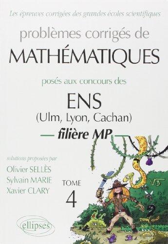 Problèmes corrigés de Mathématiquesposés aux concours ENS (Ulm, Lyon, Cachan) : Filière MP, Tome 4 de Olivier Sellès (4 décembre 2004) Broché