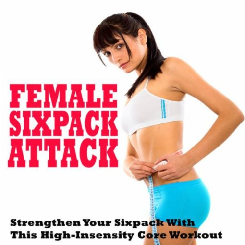 Female Sixpack Attack, Strengthen Your Sixpack with This High-Intensity Core Workout Mix (Aerobics, Cardio & Fitness - Tone It up Fit @ the Best Electronic Dance Music)
