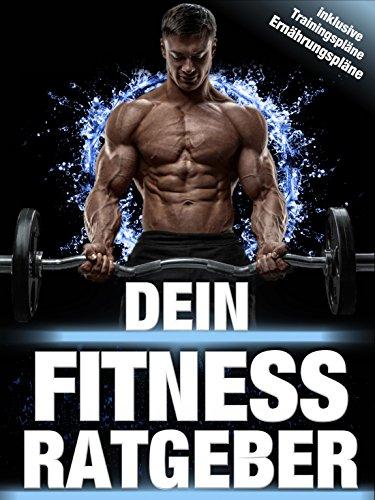 DEIN FITNESS RATGEBER   ENDLICH IN TOPFORM KOMMEN + TRAININGSPLÄNE: 100 Seiten für DICH!   Muskelaufbau, schnelle Fettverbrennung, gesunde Ernährung + Ernährungspläne + Trainingspläne