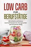 Low Carb für Berufstätige: 100 einfache und leckere Low-Carb-Rezepte für einen gesunden und stressfreien Alltag
