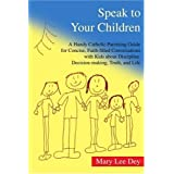 Speak to Your Children: A Handy Catholic Parenting Guide for Concise, Faith-Filled Conversations with Kids about Discipline, Decision-Making, by Mary Lee Dey (August 19,2004)