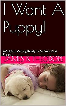 James K Theodore - I Want A Puppy!: A Guide to Getting Ready to Get Your First Puppy