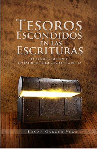 Tesoros Escondidos En Las Escrituras: La exégesis del texto. Un estudio exhaustivo de la Biblia por Edgar Garced Vega