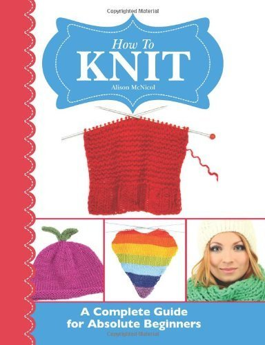 How To Knit: A Complete Guide for Absolute Beginners by Alison McNicol (2013-07-17)
