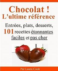 Chocolat ! L'ultime référence. Entrées, plats, desserts, 101 recettes étonnantes faciles et pas cher au chocolat.