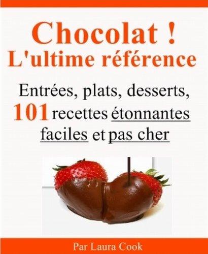 Chocolat ! L'ultime référence. Entrées, plats, desserts, 101 recettes étonnantes faciles et pas cher au chocolat. par Laura Cook