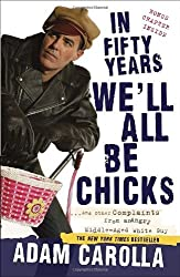 In Fifty Years We'll All Be Chicks: . . . And Other Complaints from an Angry Middle-Aged White Guy by Adam Carolla (2011-05-17)