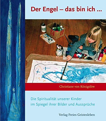 Der Engel - das bin ich: Die Spiritualität unserer Kinder im Spiegel ihrer Bilder und Aussprüche