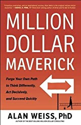 Million Dollar Maverick: Forge Your Own Path to Think Differently, Act Decisively, and Succeed Quickly by Alan Weiss (2016-05-24)