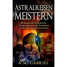 Astralreisen meistern: Wirkungsvolle Techniken für Astralprojektionen und Astralreisen zur Erweiterung des Bewusstseins (Außerkörperliche Erfahrung)