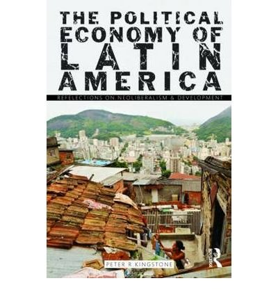 The Political Economy of Latin America Reflections on Neoliberalism and Development {{ THE POLITICAL ECONOMY OF LATIN AMERICA REFLECTIONS ON NEOLIBERALISM AND DEVELOPMENT }} By Kingstone, Peter ( AUTHOR) Jan-21-2011
