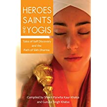 Heroes Saints and Yogis: Tales of Self Discovery and the Path of Sikh Dharma