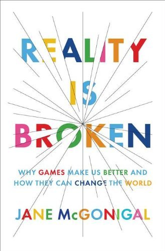 Reality Is Broken: Why Games Make Us Better and How They Can Change the World: Written by Jane McGonigal, 2011 Edition, Publisher: Penguin Press [Hardcover]