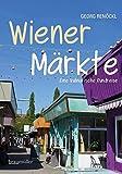 Wiener Märkte: Kulinarische Spaziergänge - Georg Renöckl