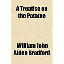 A Treatise on the Potatoe: With an Essay to Show the Cause of the Disease and to Suggest Its Remedy