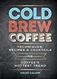 Cold Brew Coffee: Techniques, Recipes & Cocktails for Coffee's Hottest Trend