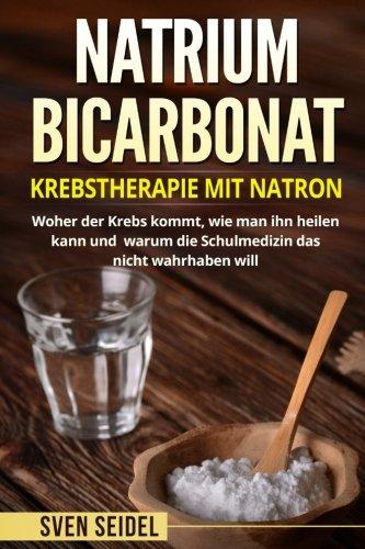 Natriumbicarbonat: Krebstherapie mit Natron. Woher der Krebs kommt, wie man ihn heilen kann und warum die Schulmedizin das nicht wahrhaben will. (Man Rezepte, Wie)