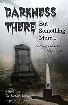 Darkness There - But Something More: An Anthology of Selected Ghost Stories by [Lopamudra Banerjee, Dr Santosh Bakaya]