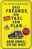 Drei Freunde, ein Taxi, kein Plan ...: aber einmal um die Welt