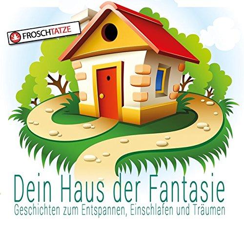 Dein Haus der Fantasie - Geschichten zum Entspannen, Einschlafen und Träumen (Dein Haus der Fantasie / Fantasie & Abenteuerreisen für Kinder!)