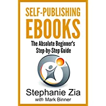 Self-Publishing Ebooks: The Absolute Beginner's Step-by-Step Guide To Ebook Publishing