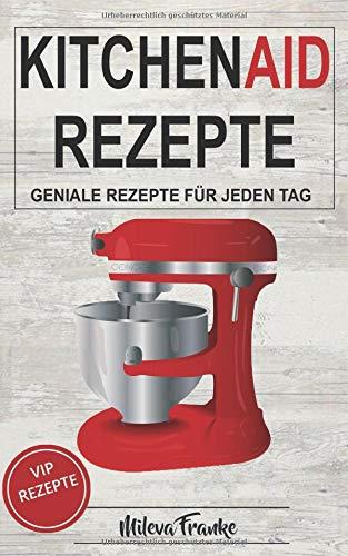 Kitchen Aid Rezepte: Geniale Rezepte für jeden Tag