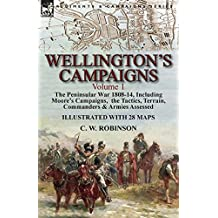 Wellington's Campaigns: Volume 1—The Peninsular War 1808-14, Including Moore's Campaigns, the Tactics, Terrain, Commanders & Armies Assessed (English Edition)