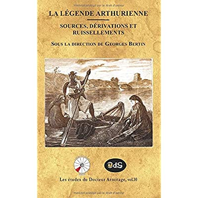 La Légende Arthurienne Sources, Dérivations et Ruissellements: Sous la direction de Georges Bertin