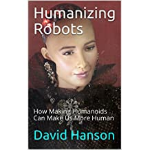 Humanizing Robots: How making humanoids can make us more human (English Edition)