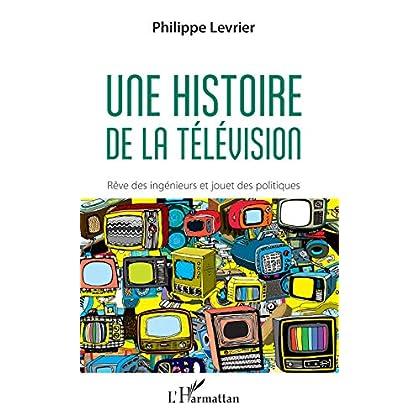 Une histoire de la télévision: Rêve d'ingénieurs et jouet des politiques