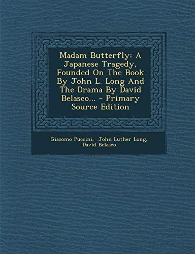 Madam Butterfly: A Japanese Tragedy, Founded on the Book by John L. Long and the Drama by David Belasco...