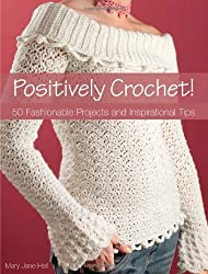 Positively Crochet: 50 Fashionable Projects and Inspirational Tips by Mary Jane Hall (2007-11-30)