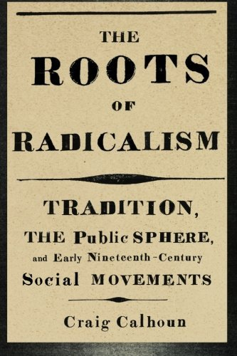 The Roots of Radicalism: Tradition, the Public Sphere, and Early Nineteenth-Century Social Movements by Craig Calhoun (2012-03-09)