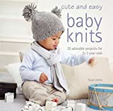 Cute and Easy Baby Knits: 25 adorable projects for 0-3 year olds