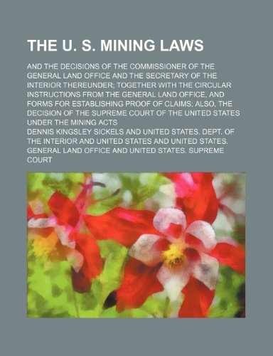 The U. S. Mining Laws; And the Decisions of the Commissioner of the General Land Office and the Secretary of the Interior Thereunder Together With the ... for Establishing Proof of Claims Also, the