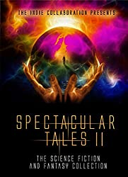 Spectacular Tales 2: The Science Fiction and Fantasy Collection (The Indie Collaboration Presents Book 10)