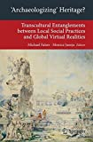 Archaeologizing' Heritage?: Transcultural Entanglements between Local Social Practices and Global Virtual Realities (Transcultural Research - . . . on ... on Asia and Europe in a Global Context)