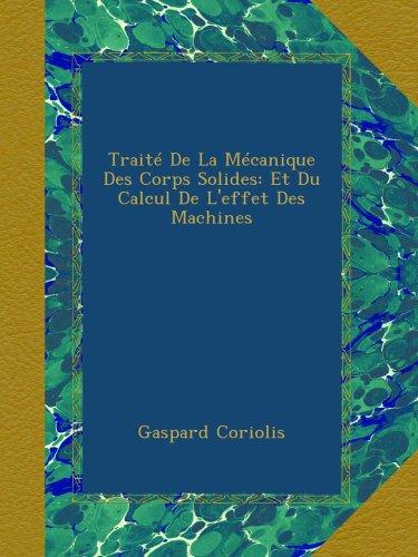 Traité De La Mécanique Des Corps Solides: Et Du Calcul De L'effet Des Machines