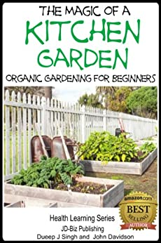 The Magic of a Kitchen Garden - Organic Gardening for Beginners (Health Learning Series Book 42) by [Davidson, John, Singh, Dueep J.]